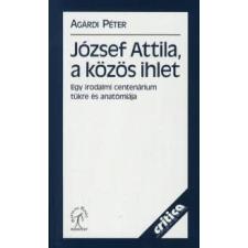 Agárdi Péter JÓZSEF ATTILA, A KÖZÖS IHLET - EGY IRODALMI CENTENÁRIUM TÜKRE ÉS ANATÓMIÁJA társadalom- és humántudomány