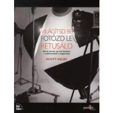 Scott Kelby Világítsd be - Fotózd le - Retusáld hobbi, szabadidő