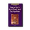 ÁRPÁD-HÁZI KIRÁLYLÁNYOK EURÓPÁBAN - KIRÁLYI HÁZAK -