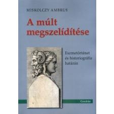 Miskolczy Ambrus A múlt megszelídítése történelem