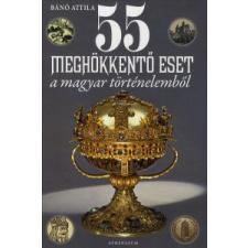 Bánó Attila 55 MEGHÖKKENTŐ ESET A MAGYAR TÖRTÉNELEMBŐL történelem