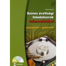 Benke Gabriella SZÍNES ÉRETTSÉGI FELADATSOROK INFORMATIKÁBÓL /KÖZÉPSZINT-GYAKORLATI tankönyv