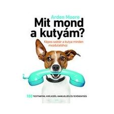 Gabo Könyvkiadó Arden Moore: Mit mond a kutyám? - Képes szótár a kutya minden mozdulatához természet- és alkalmazott tudomány