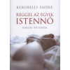 Kukorelly Endre REGGEL AZ EGYIK ISTENNŐ