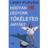 Libby Purves HOGYAN NE LEGYÜNK TÖKÉLETES CSALÁD?