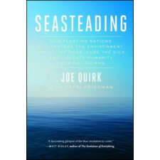 Seasteading: How Floating Nations Will Restore the Environment, Enrich the Poor, Cure the Sick, and Liberate Humanity from Politici – Joe Quirk,Patri Friedman idegen nyelvű könyv